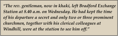 """The rev. gentleman, now in khaki, left Bradford Exchange Station at 8.40 a.m. on Wednesday. He had kept the time  of his departure a secret and only two or three prominent churchmen, together with his clerical colleagues at Windhill, were at the station to see him off."""
