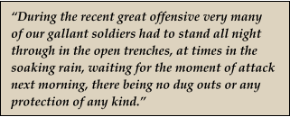 """During the recent great offensive very many of our gallant soldiers had to stand all night through in the open trenches, at times in the soaking rain, waiting for the moment of attack next morning, there being no dug outs or any protection of any kind."""